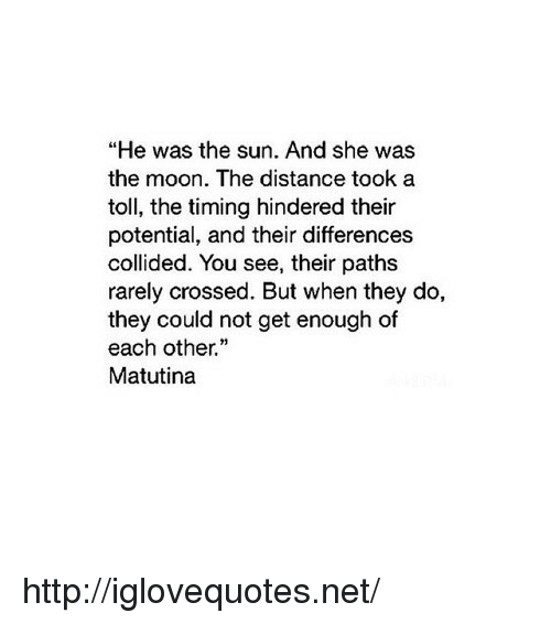 """Http, Moon, and Net: """"He was the sun. And she was  the moon. The distance took a  toll, the timing hindered their  potential, and their differences  collided. You see, their paths  rarely crossed. But when they do,  they could not get enough of  each other.""""  Matutina http://iglovequotes.net/"""