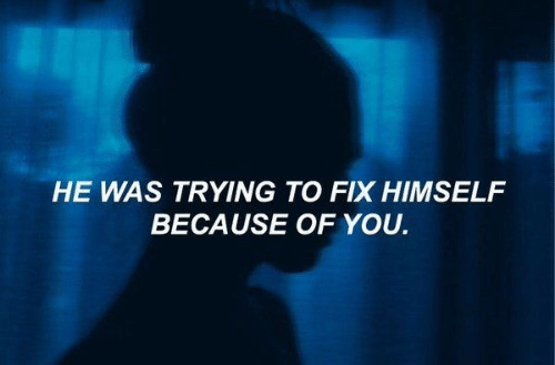 Because of You: HE WAS TRYING TO FIX HIMSELF  BECAUSE OF YOU.