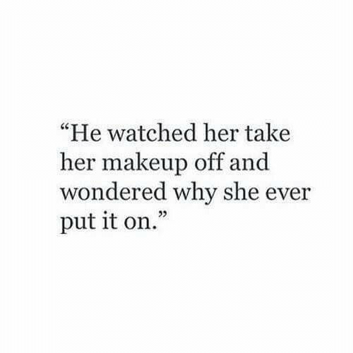"Makeup, Her, and Why: ""He watched her take  her makeup off and  wondered why she ever  put it on.""  02"