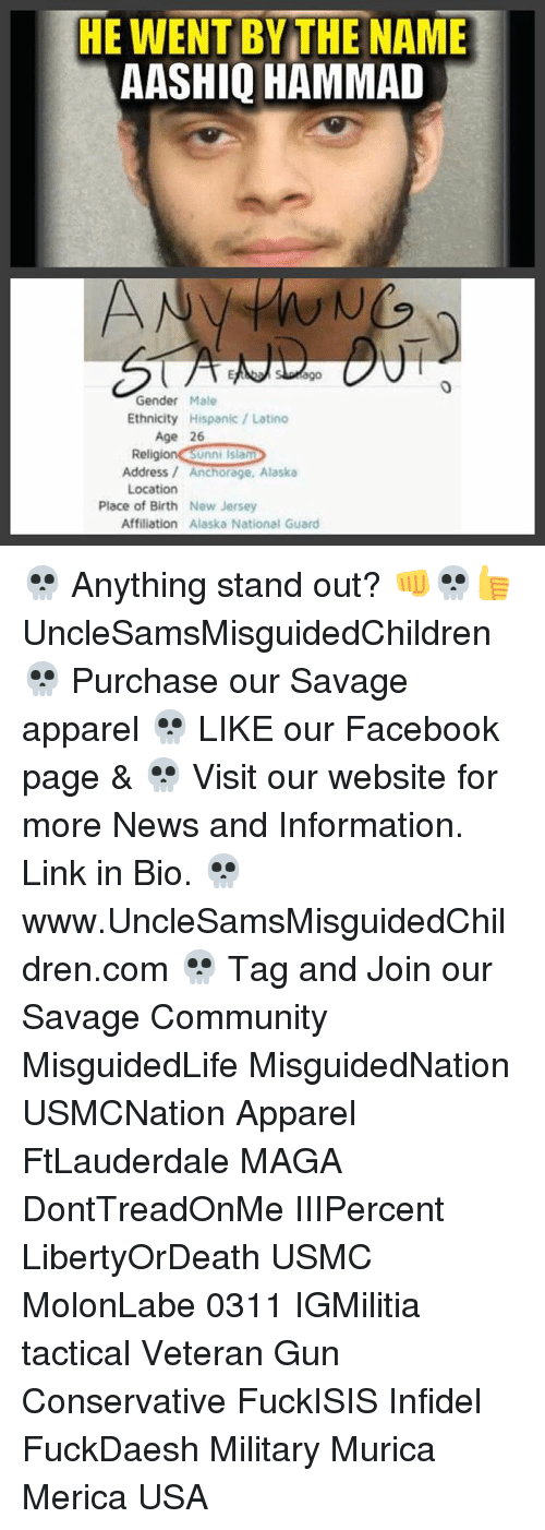 Unnie: HE WENT BY THE NAME  AASHIQ HAMMAD  ago  Gender  Male  Ethnicity  Hispanic Latino  Age 26  Religion Unni Islam  Address Anchorage, Alaska  Location  Place of Birth New Jersey  Affiliation Alaska National Guard 💀 Anything stand out? 👊💀👍 UncleSamsMisguidedChildren 💀 Purchase our Savage apparel 💀 LIKE our Facebook page & 💀 Visit our website for more News and Information. Link in Bio. 💀 www.UncleSamsMisguidedChildren.com 💀 Tag and Join our Savage Community MisguidedLife MisguidedNation USMCNation Apparel FtLauderdale MAGA DontTreadOnMe IIIPercent LibertyOrDeath USMC MolonLabe 0311 IGMilitia tactical Veteran Gun Conservative FuckISIS Infidel FuckDaesh Military Murica Merica USA