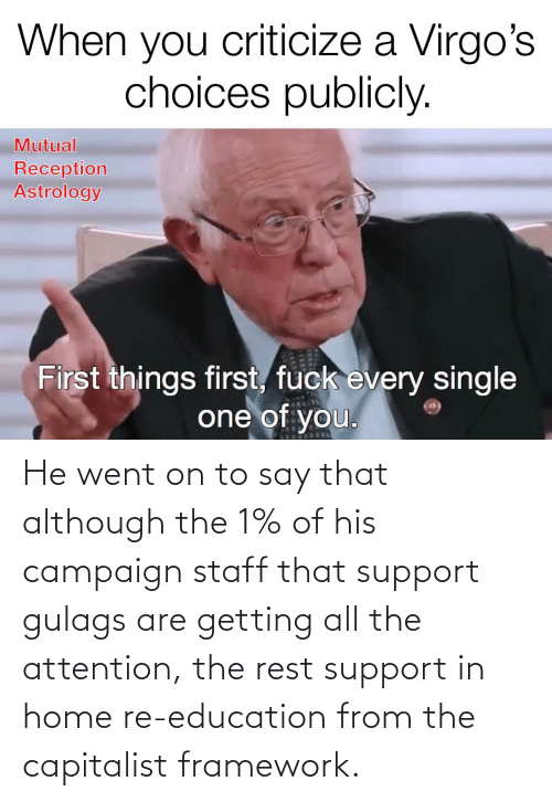 support: He went on to say that although the 1% of his campaign staff that support gulags are getting all the attention, the rest support in home re-education from the capitalist framework.
