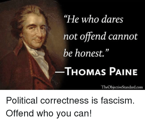 "Fascism, Political Correctness, and Thomas Paine: ""He who dares  not offend cannot  be honest.""  THOMAS PAINE  TheObjectiveStandard.conm"