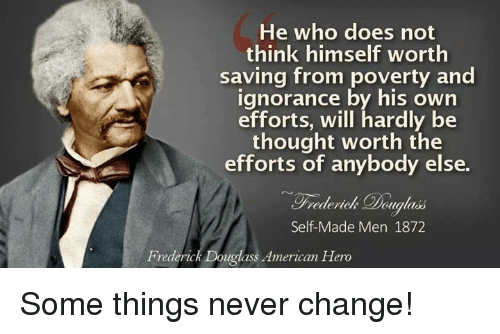 Frederick Douglass: He who does not  think himself worth  saving from poverty and  ignorance by his own  efforts, will hardly be  thought worth the  efforts of anybody else.  ualads  Self-Made Men 1872  Frederick Douglass American Hero Some things never change!