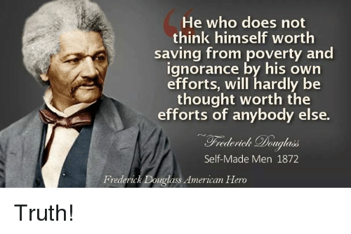 Frederick Douglass: He who does not  think himself worth  saving from poverty and  ignorance by his own  efforts, will hardly be  thought worth the  efforts of anybody else.  Frederick Pougla  Self-Made Men 1872  Frederick Douglass American Hero Truth!
