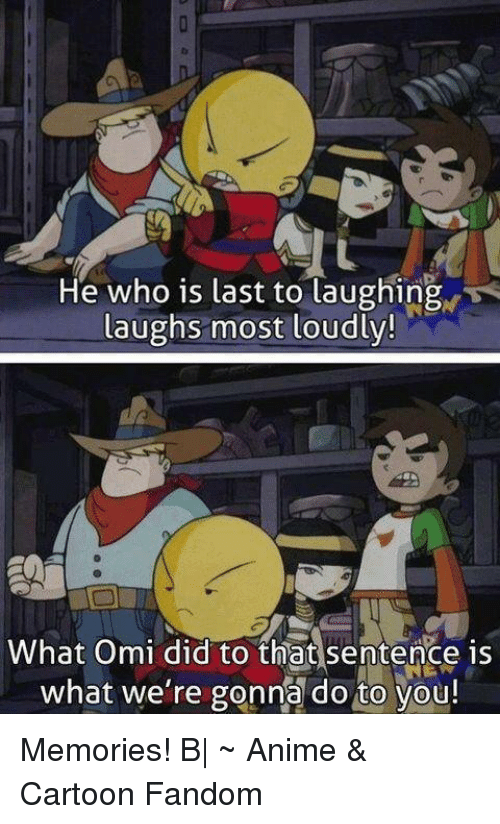 Anime Cartoons: He who is last to laughing  laughs most loudly!  What Omi did to that sentence is  what we're gonna do to you! Memories! B|  ~ Anime & Cartoon Fandom