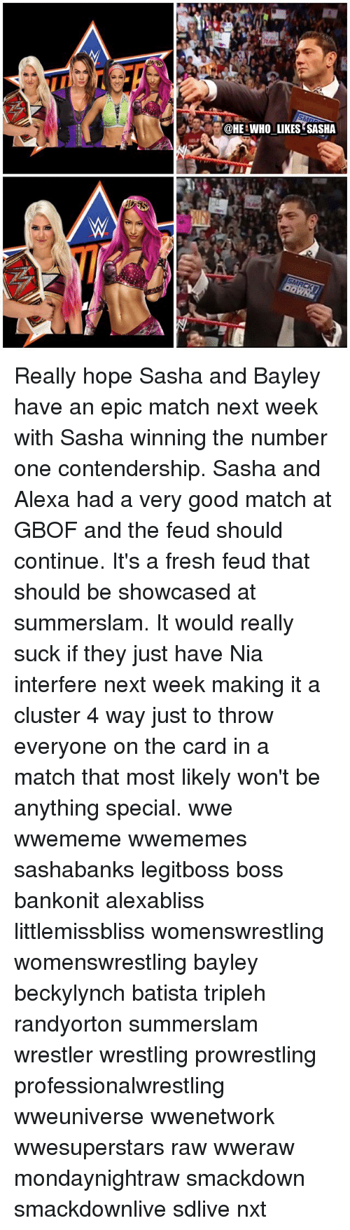 wrestlers: HE WHO LIKES?SASHA Really hope Sasha and Bayley have an epic match next week with Sasha winning the number one contendership. Sasha and Alexa had a very good match at GBOF and the feud should continue. It's a fresh feud that should be showcased at summerslam. It would really suck if they just have Nia interfere next week making it a cluster 4 way just to throw everyone on the card in a match that most likely won't be anything special. wwe wwememe wwememes sashabanks legitboss boss bankonit alexabliss littlemissbliss womenswrestling womenswrestling bayley beckylynch batista tripleh randyorton summerslam wrestler wrestling prowrestling professionalwrestling wweuniverse wwenetwork wwesuperstars raw wweraw mondaynightraw smackdown smackdownlive sdlive nxt