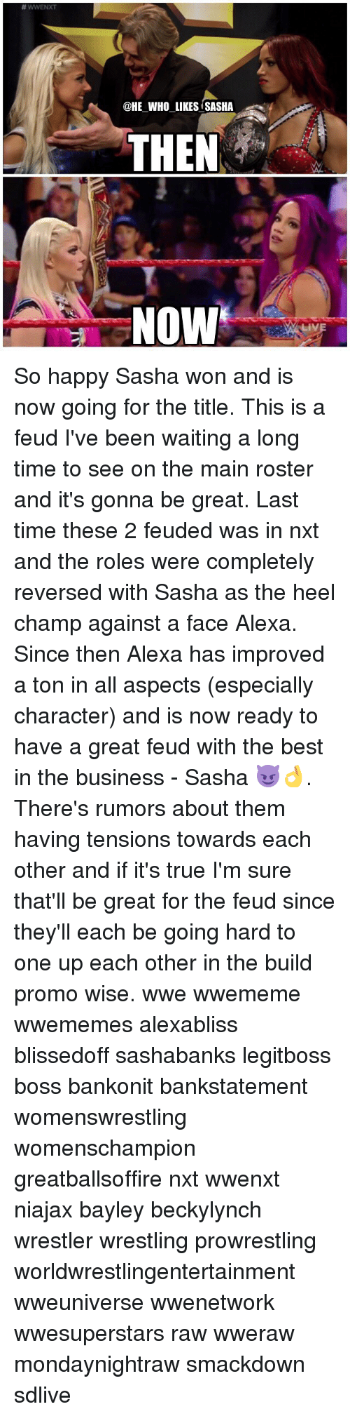 One Upping: @HE WHO LIKES SASHA  THEN ,  NOW So happy Sasha won and is now going for the title. This is a feud I've been waiting a long time to see on the main roster and it's gonna be great. Last time these 2 feuded was in nxt and the roles were completely reversed with Sasha as the heel champ against a face Alexa. Since then Alexa has improved a ton in all aspects (especially character) and is now ready to have a great feud with the best in the business - Sasha 😈👌. There's rumors about them having tensions towards each other and if it's true I'm sure that'll be great for the feud since they'll each be going hard to one up each other in the build promo wise. wwe wwememe wwememes alexabliss blissedoff sashabanks legitboss boss bankonit bankstatement womenswrestling womenschampion greatballsoffire nxt wwenxt niajax bayley beckylynch wrestler wrestling prowrestling worldwrestlingentertainment wweuniverse wwenetwork wwesuperstars raw wweraw mondaynightraw smackdown sdlive