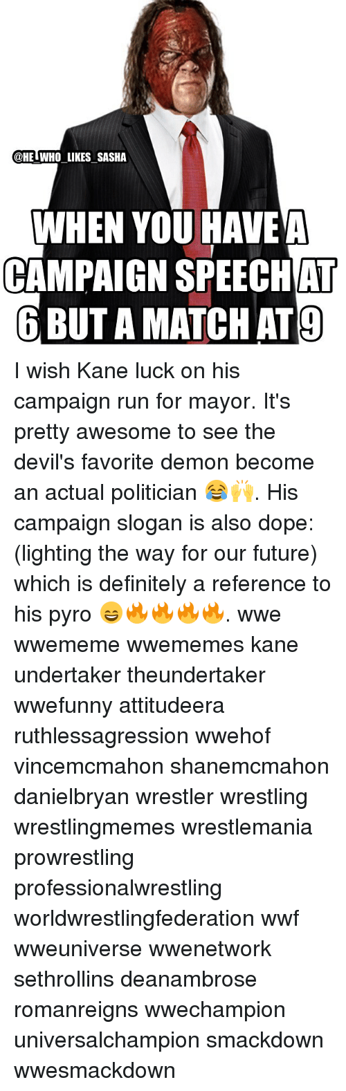 Pyro: @HE WHO LIKES SASHA  WHEN YOU HAVE A  CAMPAIGN AT  6 BUTAMATCHAT9 I wish Kane luck on his campaign run for mayor. It's pretty awesome to see the devil's favorite demon become an actual politician 😂🙌. His campaign slogan is also dope: (lighting the way for our future) which is definitely a reference to his pyro 😄🔥🔥🔥🔥. wwe wwememe wwememes kane undertaker theundertaker wwefunny attitudeera ruthlessagression wwehof vincemcmahon shanemcmahon danielbryan wrestler wrestling wrestlingmemes wrestlemania prowrestling professionalwrestling worldwrestlingfederation wwf wweuniverse wwenetwork sethrollins deanambrose romanreigns wwechampion universalchampion smackdown wwesmackdown
