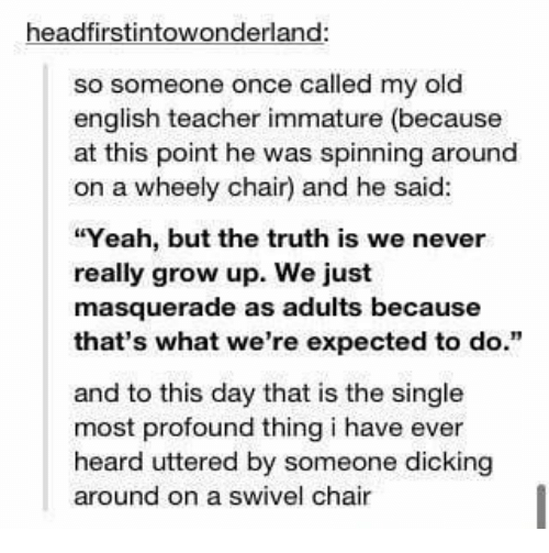 "Funny, Teacher, and Tumblr: headfirstintowonderland:  so someone once called my old  english teacher immature (because  at this point he was spinning around  on a wheely chair) and he said:  ""Yeah, but the truth is we never  really grow up. We just  masquerade as adults because  that's what we're expected to do.""  and to this day that is the single  most profound thing i have ever  heard uttered by someone dicking  around on a swivel chair"