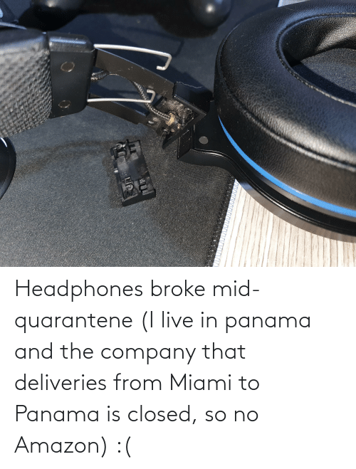 company: Headphones broke mid-quarantene (I live in panama and the company that deliveries from Miami to Panama is closed, so no Amazon) :(
