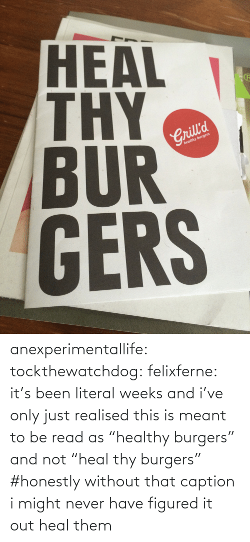 "Heal: HEAL  BUR  GERS  2  Crill'd  healthy burgers anexperimentallife: tockthewatchdog:  felixferne:  it's been literal weeks and i've only just realised this is meant to be read as ""healthy burgers"" and not ""heal thy burgers""  #honestly without that caption i might never have figured it out   heal them"