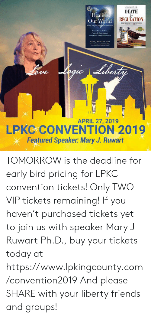mary j: Healing  Our World  DEATH  by  REGULATION  The  H  te Enrich the Poor  Deter Crime &Difine Tevenim  MARYJ. RUWART, Ph.D  APRIL 27, 2019  LPKC CONVENTION 2019  Featured Speaker. Mary J. Ruwart TOMORROW is the deadline for early bird pricing for LPKC convention tickets! Only TWO VIP tickets remaining! If you haven't purchased tickets yet to join us with speaker Mary J Ruwart Ph.D., buy your tickets today at https://www.lpkingcounty.com/convention2019 And please SHARE with your liberty friends and groups!