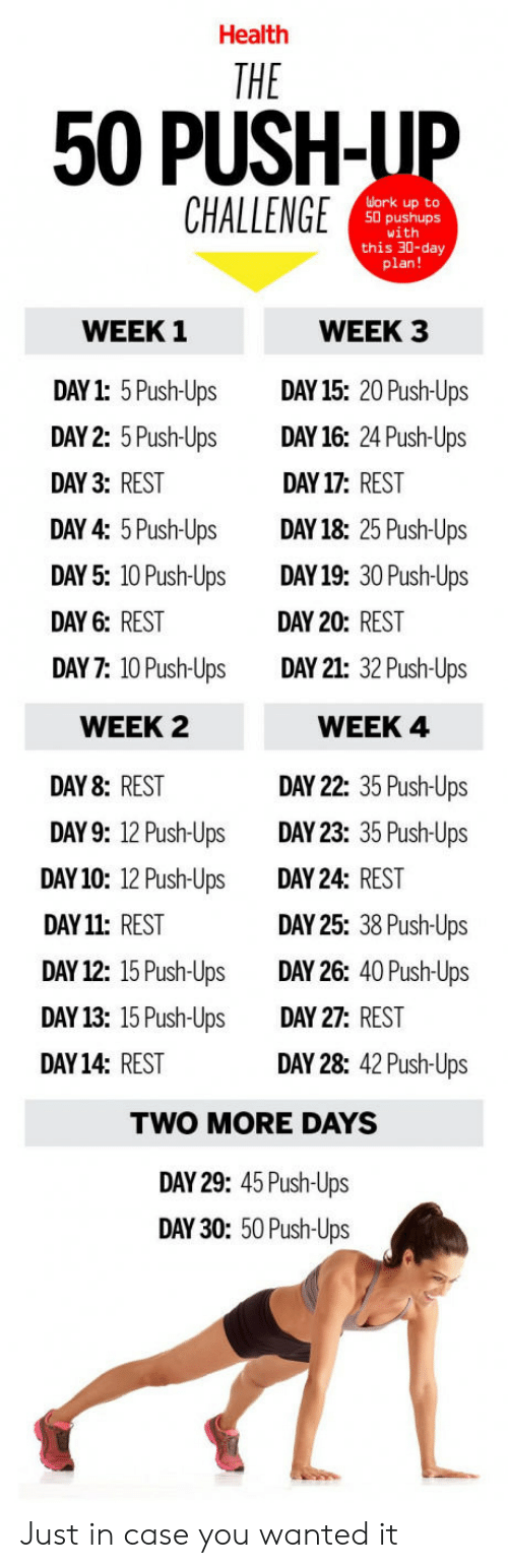 Day 17: Health  50 PUSH-LIP  CHALLENGE  uork up to  50 pushups  1  this 30-day  plan!  WEEK 1  DAY1: 5Push-Ups DAY 15: 20 Push-Ups  DAY 2: 5 Push-Ups DAY16: 24 Push-Ups  DAY 3: REST  DAY 4: 5 Push-UpsDAY18: 25 Push-Ups  DAY 5: 10 Push-Ups DAY19: 30 Push-Ups  DAY 6: REST  DAY 7: 10 Push-Ups DAY 21: 32 Push-Ups  WEEK 3  DAY 17: REST  DAY 20: REST  WEEK 2  DAY 8: REST  DAY9: 12 Push-  DAY10: 12 Push-Ups  DAY 11: REST  DAY 12: 15 Push-Ups  DAY13: 15 Push-UpsDAY 27: REST  DAY14: REST  WEEK 4  DAY 22: 35 Push-Ups  DAY 23: 35 Push-Ups  DAY 24: REST  DAY 25: 38 Push-Ups  DAY 26: 40 Push-Ups  Ups  DAY 28: 42 Push-Ups  TWO MORE DAYS  DAY 29: 45 Push-Ups  DAY 30: 50 Push-Ups Just in case you wanted it