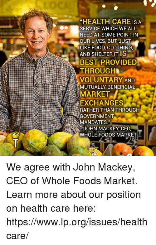 """Marketable: """"HEALTH CARE IS A  SERVICE WHICH WE ALL  NEED AT SOME POINT IN  OUR LIVES, BUT JUST  LIKE FOOD, CLOTHING,  AND SHELTER ITIS  BEST PROVIDED  THROUGH  VOLUNTARY AND  MUTUALLY BENEFICIAL  MARKET  EXCHANGES  RATHER THAN THROUGH  GOVERNMENT  MANDATES,""""  JOHN MACKEY, CEO,  WHOLE FOODS MARKET We agree with John Mackey, CEO of Whole Foods Market.  Learn more about our position on health care here: https://www.lp.org/issues/healthcare/"""