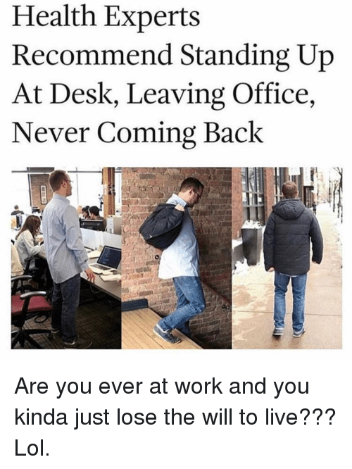 Lol, Work, and Desk: Health Experts  Recommend Standing Up  At Desk, Leaving Office,  Never Coming Back Are you ever at work and you kinda just lose the will to live??? Lol.