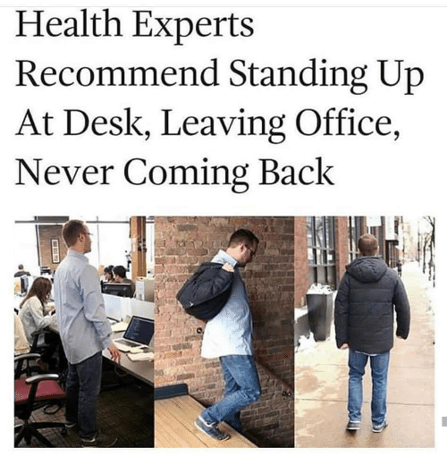 Desk, Office, and Never: Health Experts  Recommend Standing Up  At Desk, Leaving Office,  Never Coming Back  Il