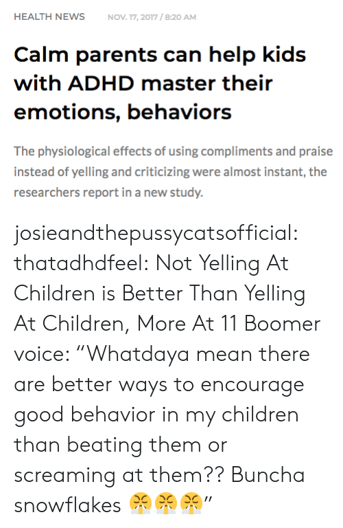 """Adhd: HEALTH NEWSNOV 17, 2017/8:20 AM  Calm parents can help kids  with ADHD master their  emotions, behaviors  The physiological effects of using compliments and praise  instead of yelling and criticizing were almost instant, the  researchers report in a new study. josieandthepussycatsofficial: thatadhdfeel: Not Yelling At Children is Better Than Yelling At Children, More At 11    Boomer voice: """"Whatdaya mean there are better ways to encourage good behavior in my children than beating them or screaming at them?? Buncha snowflakes 😤😤😤"""""""