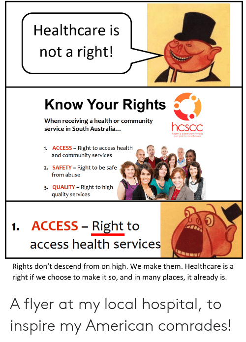 Community, Access, and American: Healthcare is  not a right!  Know Your Rights  When receiving a health or community  hcscc  service in South Australia...  health & community services  complaints commissioner  1. ACCESS Right to access health  and community services  2. SAFETY Right to be safe  from abuse  3. QUALITY Right to high  quality services  1. ACCESS Right to  access health services  Rights don't descend from on high. We make them. Healthcare is a  right if we choose to make it so, and in many places, it already is A flyer at my local hospital, to inspire my American comrades!