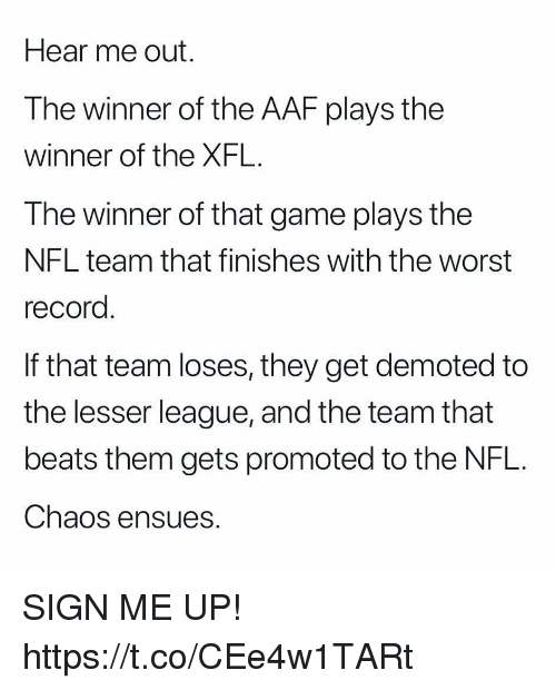 Football, Nfl, and Sports: Hear me out.  The winner of the AAF plays the  winner of the XFL.  The winner of that game plays the  NFL team that finishes with the worst  record  If that team loses, they get demoted to  the lesser league, and the team that  beats them gets promoted to the NFL.  Chaos ensues. SIGN ME UP! https://t.co/CEe4w1TARt