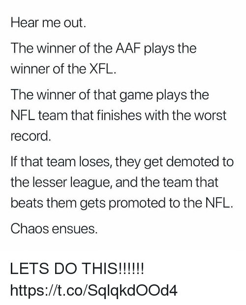 Nfl, The Worst, and Beats: Hear me out.  The winner of the AAF plays the  winner of the XFL.  The winner of that game plays the  NFL team that finishes with the worst  record  If that team loses, they get demoted to  the lesser league, and the team that  beats them gets promoted to the NFL.  Chaos ensues. LETS DO THIS!!!!!! https://t.co/SqlqkdOOd4