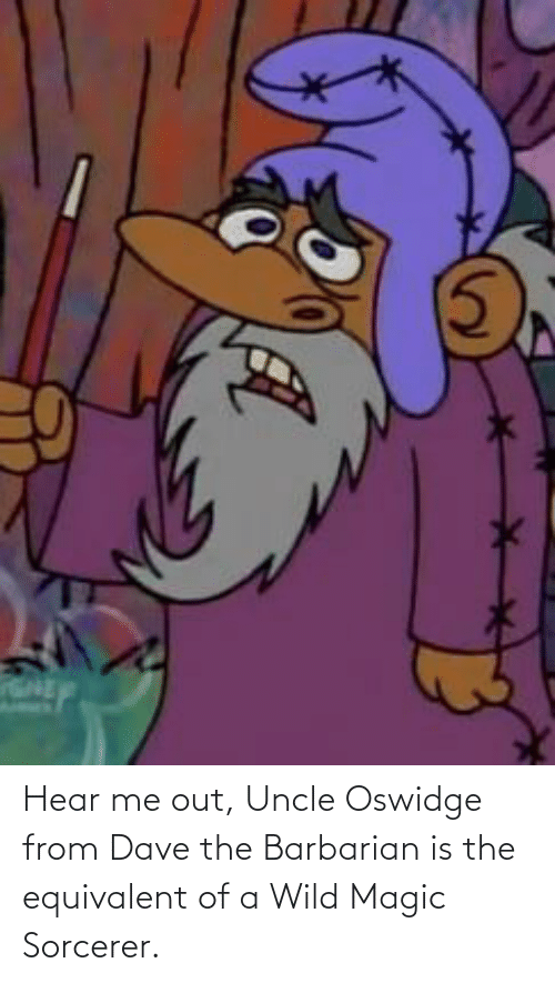 uncle: Hear me out, Uncle Oswidge from Dave the Barbarian is the equivalent of a Wild Magic Sorcerer.