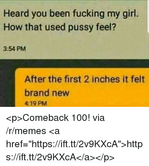 "Anaconda, Fucking, and Memes: Heard you been fucking my girl.  How that used pussy feel?  3:54 PM  After the first 2 inches it felt  brand new  4:19 PM <p>Comeback 100! via /r/memes <a href=""https://ift.tt/2v9KXcA"">https://ift.tt/2v9KXcA</a></p>"
