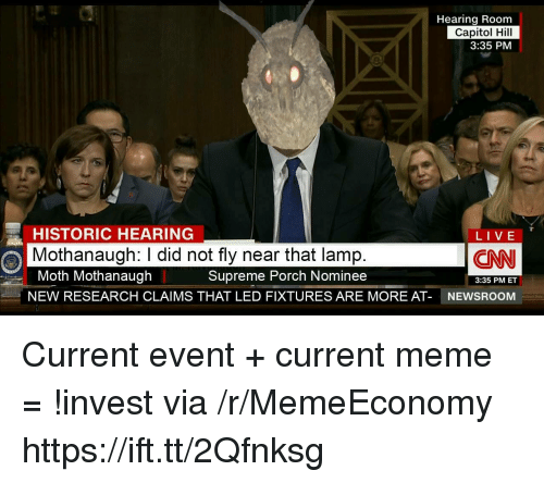 Meme, Supreme, and Live: Hearing Room  Capitol Hill  3:35 PM  HISTORIC HEARING  Mothanaugh: I did not fly near that lamp  Moth Mothanaugh  NEW RESEARCH CLAIMS THAT LED FIXTURES ARE MORE AT-  LIVE  LIVE  CN  Supreme Porch Nominee  3:35 PM ET  NEWSROOM Current event + current meme = !invest via /r/MemeEconomy https://ift.tt/2Qfnksg