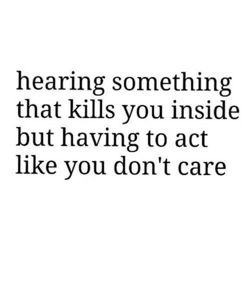 care: hearing something  that kills you inside  but having to act  like you don't care https://iglovequotes.net/