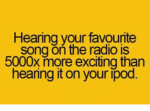 More Excited Than: Hearing your favounte  song on the radio is  5000x more exciting than  hearing it on your ipod