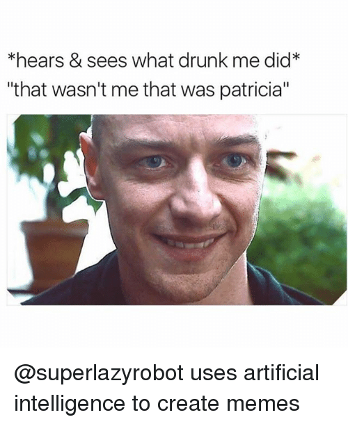 """Create Memes: *hears & sees what drunk me did*  """"that wasn't me that was patricia"""" @superlazyrobot uses artificial intelligence to create memes"""