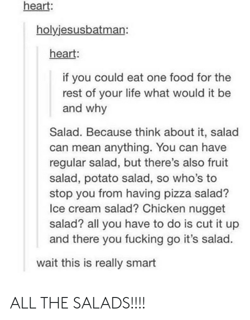 chicken nugget: heart:  holyjesusbatman:  heart:  if you could eat one food for the  rest of your life what would it be  and why  Salad. Because think about it, salad  can mean anything. You can have  regular salad, but there's also fruit  salad, potato salad, so who's to  stop you from having pizza salad?  Ice cream salad? Chicken nugget  salad? all you have to do is cut it up  and there you fucking go it's salad.  wait this is really smart ALL THE SALADS!!!!