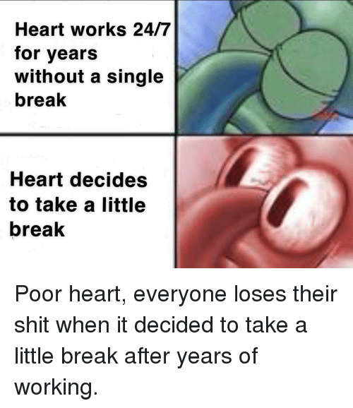 Shit, Break, and Heart: Heart works 24/7  for years  without a single  break  Heart decides  to take a little  break Poor heart, everyone loses their shit when it decided to take a little break after years of working.