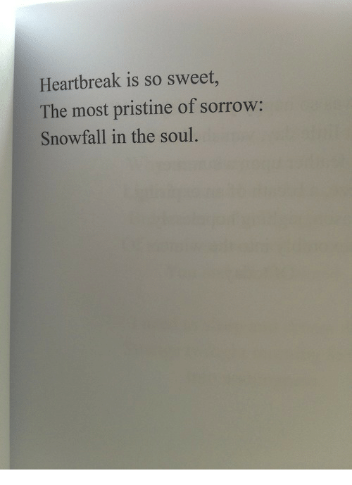 Pristine: Heartbreak is so sweet,  The most pristine of sorrow:  Snowfall in the soul