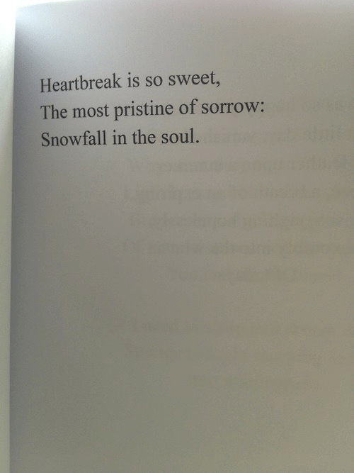 Pristine: Heartbreak is so sweet  The most pristine of sorrow:  Snowfall in the soul