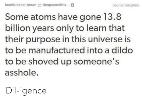 Dildo, Asshole, and Universe: heartbreaker-horan thequeenchris...  Source: fancymen  Some atoms have gone 13.8  billion years only to learn that  their purpose in this universe is  to be manufactured into a dildo  to be shoved up someone's  asshole. Dil-igence