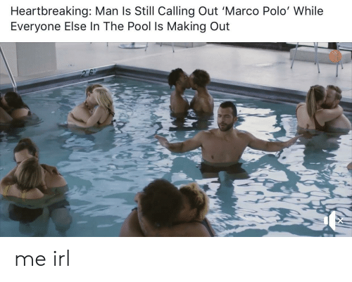 Marco: Heartbreaking: Man ls Still Calling Out 'Marco Polo' While  Everyone Else In The Pool Is Making Out me irl