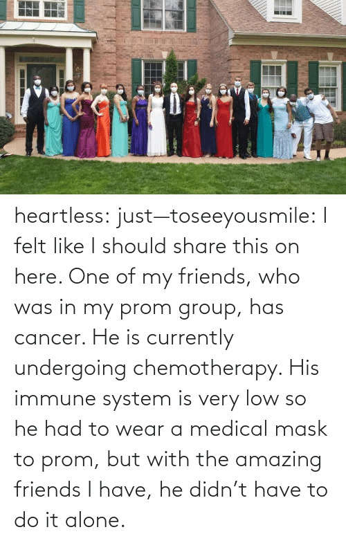Do It Alone: heartless:  just—toseeyousmile:  I felt like I should share this on here. One of my friends, who was in my prom group, has cancer. He is currently undergoing chemotherapy. His immune system is very low so he had to wear a medical mask to prom, but with the amazing friends I have, he didn't have to do it alone.