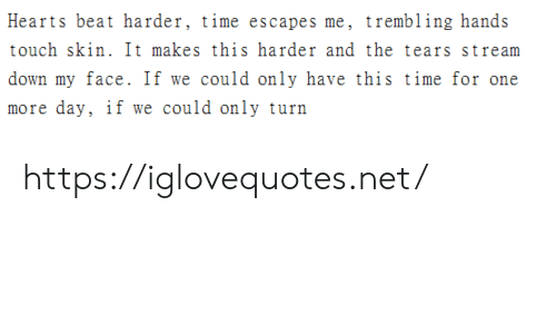 Hearts: Hearts beat harder, time escapes me, trembling hands  touch skin. It makes this harder and the tears stream  down my face. If we could only have this time for one  more day, if we could only turn https://iglovequotes.net/