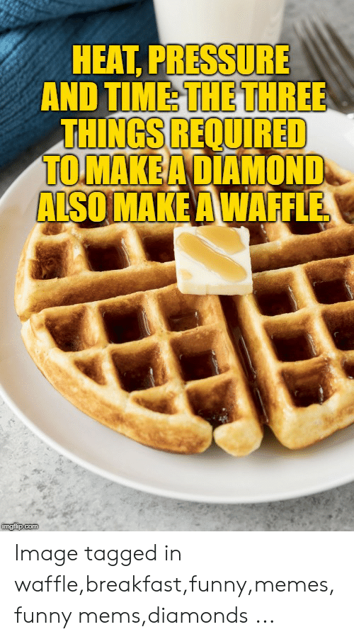 funny mems: HEAT, PRESSURE  AND TIME THE THREE  THINGS REQUIRED  TOMAKEA DIAMOND  ALSO MAKE A WAFFLE  imgflip.com Image tagged in waffle,breakfast,funny,memes,funny mems,diamonds ...
