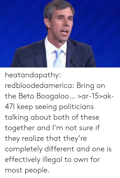 Tumblr, Blog, and Ak-47: heatandapathy:  redbloodedamerica:  Bring on the Beto Boogaloo…  >ar-15>ak-47I keep seeing politicians talking about both of these together and I'm not sure if they realize that they're completely different and one is effectively illegal to own for most people.