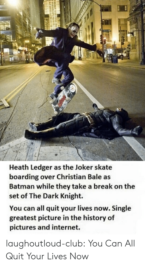 dark knight: Heath Ledger as the Joker skate  boarding over Christian Bale as  Batman while they take a break on the  set of The Dark Knight.  You can all quit your lives now. Single  greatest picture in the history of  pictures and internet. laughoutloud-club:  You Can All Quit Your Lives Now