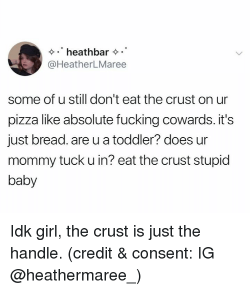 Fucking, Pizza, and Girl: heathbar  @HeatherLMaree  some of u still don't eat the crust on ur  pizza like absolute fucking cowards. it's  just bread. are u a toddler? does ur  mommy tuck u in? eat the crust stupid  baby Idk girl, the crust is just the handle. (credit & consent: IG @heathermaree_)