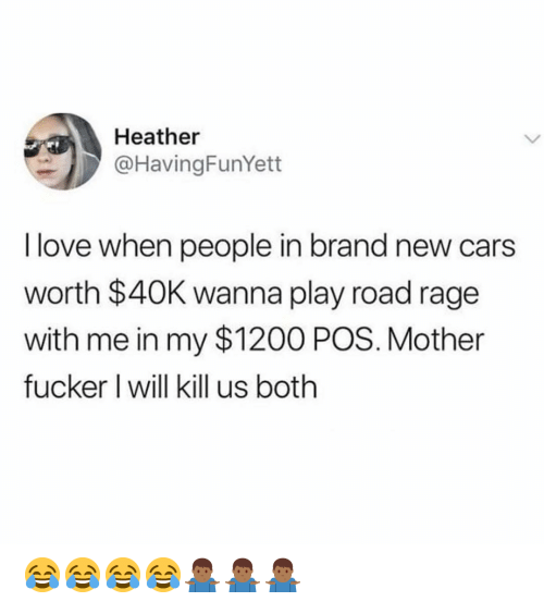 Cars, Love, and Dank Memes: Heather  @HavingFunYett  I love when people in brand new cars  worth $40K wanna play road rage  with me in my $1200 POS. Mother  fucker I will kill us both 😂😂😂😂🤷🏾♂️🤷🏾♂️🤷🏾♂️