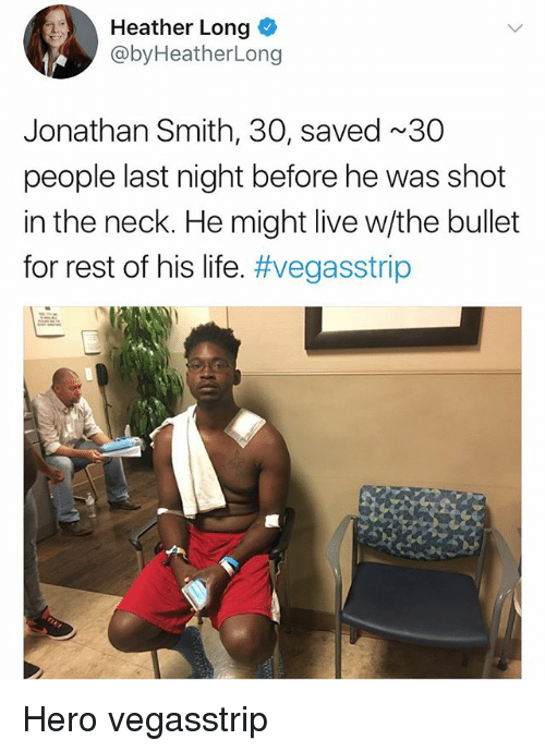 Life, Memes, and Live: Heather Long  @byHeatherLong  Jonathan Smith, 30, saved ~30  people last night before he was shot  in the neck. He might live w/the bullet  for rest of his life. Hero vegasstrip