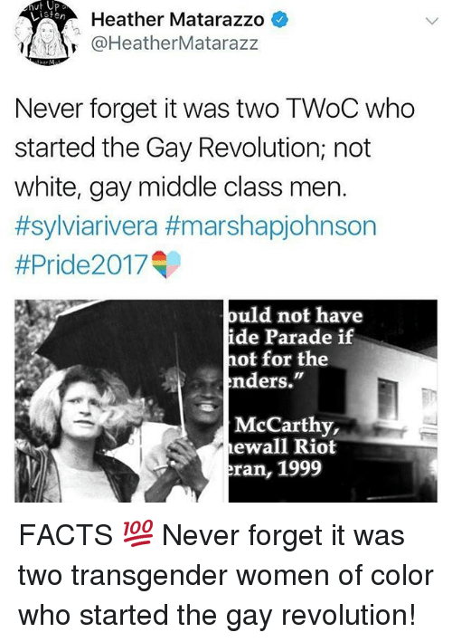 """Facts, Memes, and Riot: Heather Matarazzo *  @HeatherMatarazz  Never forget it was two TWoC who  started the Gay Revolution; not  white, gay middle class men.  #sylviarivera #marshapjohnson  #Pride20 17  ould not have  de Parade if  hot for the  nders.""""  McCarthy,  ewall Riot  ran, 1999 FACTS 💯 Never forget it was two transgender women of color who started the gay revolution!"""
