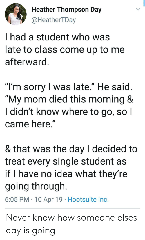 """Sorry, Never, and Mom: Heather Thompson Day  @HeatherTDay  I had a student who was  late to class come up to me  afterward  """"I'm sorry I was late."""" He said  """"My mom died this morning&  I didn't know where to go, sol  came here  & that Was the day l decided to  treat every single student as  if I have no idea what thev're  going through  6:05 PM 10 Apr 19 Hootsuite Inc. Never know how someone elses day is going"""