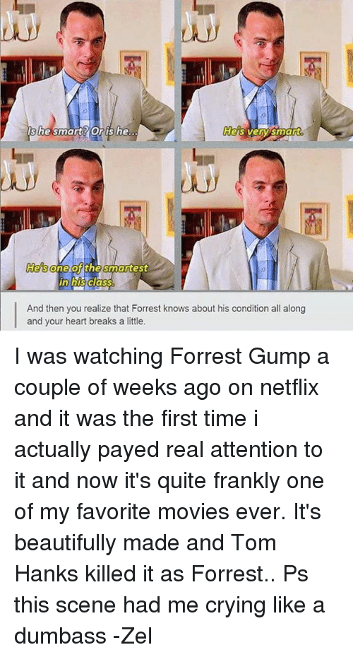 Tom Hank: Heaven smart  she smart Oris he.  He's  And then you realize that Forrest knows about his condition all along  and your heart breaks a little. I was watching Forrest Gump a couple of weeks ago on netflix and it was the first time i actually payed real attention to it and now it's quite frankly one of my favorite movies ever. It's beautifully made and Tom Hanks killed it as Forrest.. Ps this scene had me crying like a dumbass -Zel