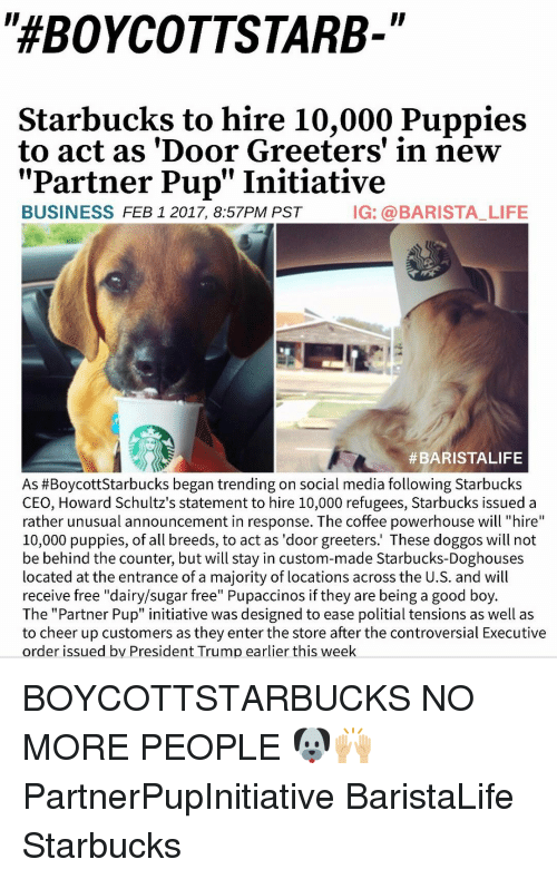 "executions: ""HEBOYCOTTSTARB-  Starbucks to hire 10,000 Puppies  to act as 'Door Greeters' in new  Partner Pup"" Initiative  BUSINESS  FEB 1 2017, 8:57PM PST  IG: a BARISTA LIFE  #BARISTALIFE  As #Boycott Starbucks began trending on social media following Starbucks  CEO, Howard Schultz's statement to hire 10,000 refugees, Starbucks issued a  rather unusual announcement in response. The coffee powerhouse will ""hire  10,000 puppies, of all breeds, to act as 'door greeters.' These doggos will not  be behind the counter, but will stay in custom-made Starbucks-Doghouses  located at the entrance of a majority of locations across the U.S. and will  receive free ""dairy/sugar free"" Pupaccinos if they are being a good boy  The ""Partner Pup"" initiative was designed to ease politial tensions as well as  to cheer up customers as they enter the store after the controversial Executive  order issued by President Trump earlier this week BOYCOTTSTARBUCKS NO MORE PEOPLE 🐶🙌🏼 PartnerPupInitiative BaristaLife Starbucks"