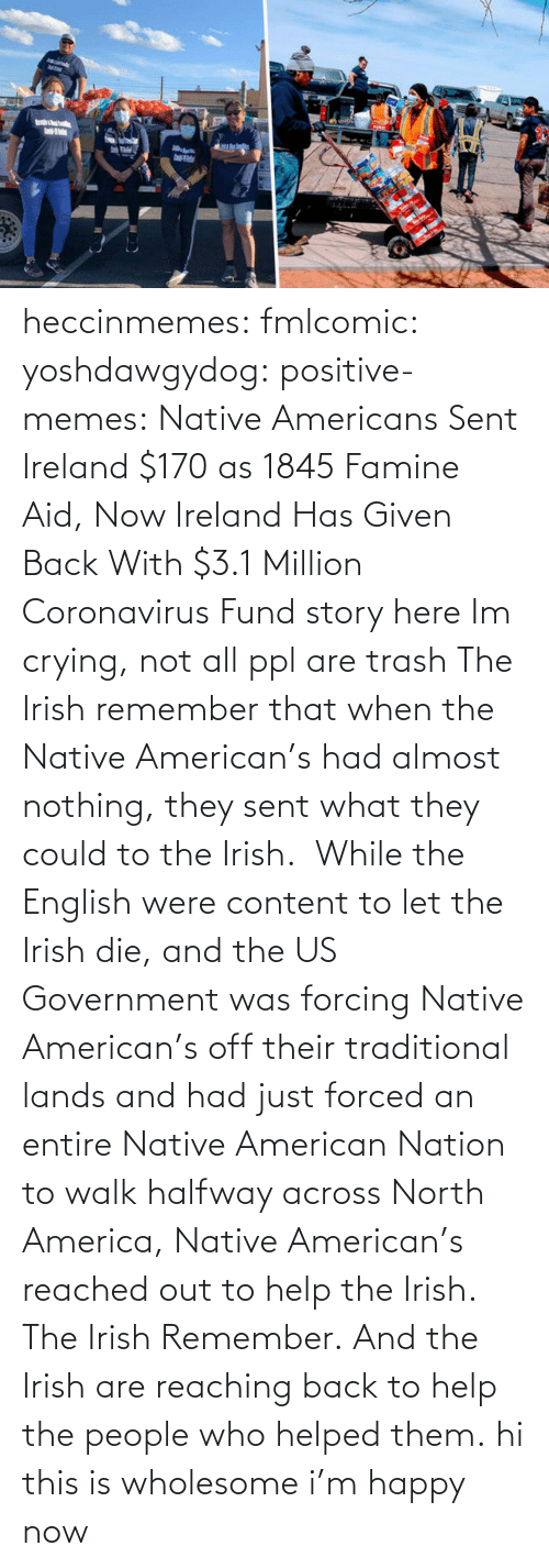 Content: heccinmemes:  fmlcomic:  yoshdawgydog:  positive-memes:     Native Americans Sent Ireland $170 as 1845 Famine Aid, Now Ireland Has Given Back With $3.1 Million Coronavirus Fund   story here    Im crying, not all ppl are trash   The Irish remember that when the Native American's had almost nothing, they sent what they could to the Irish.  While the English were content to let the Irish die, and the US Government was forcing Native American's off their traditional lands and had just forced an entire Native American Nation to walk halfway across North America, Native American's reached out to help the Irish. The Irish Remember. And the Irish are reaching back to help the people who helped them.  hi this is wholesome i'm happy now