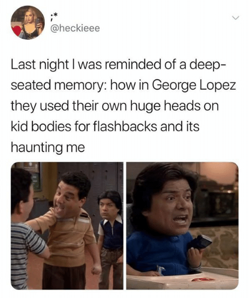 Haunting: @heckieee  Last night I was reminded of a deep-  seated memory: how in George Lopez  they used their own huge heads on  kid bodies for flashbacks and its  haunting me